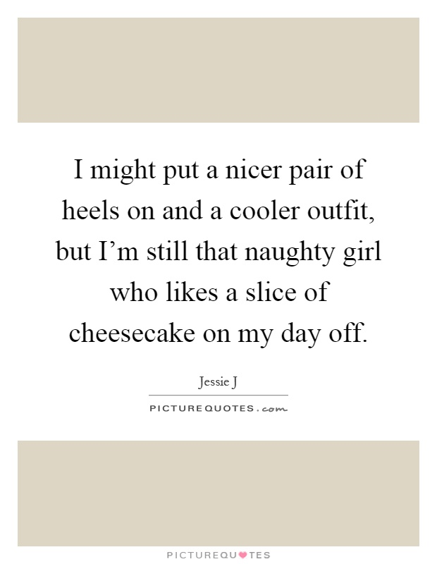 I might put a nicer pair of heels on and a cooler outfit, but I'm still that naughty girl who likes a slice of cheesecake on my day off Picture Quote #1