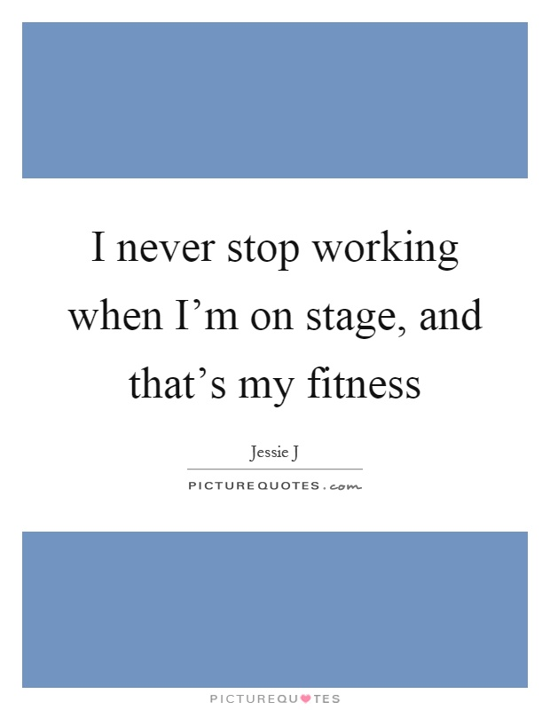 I never stop working when I'm on stage, and that's my fitness Picture Quote #1