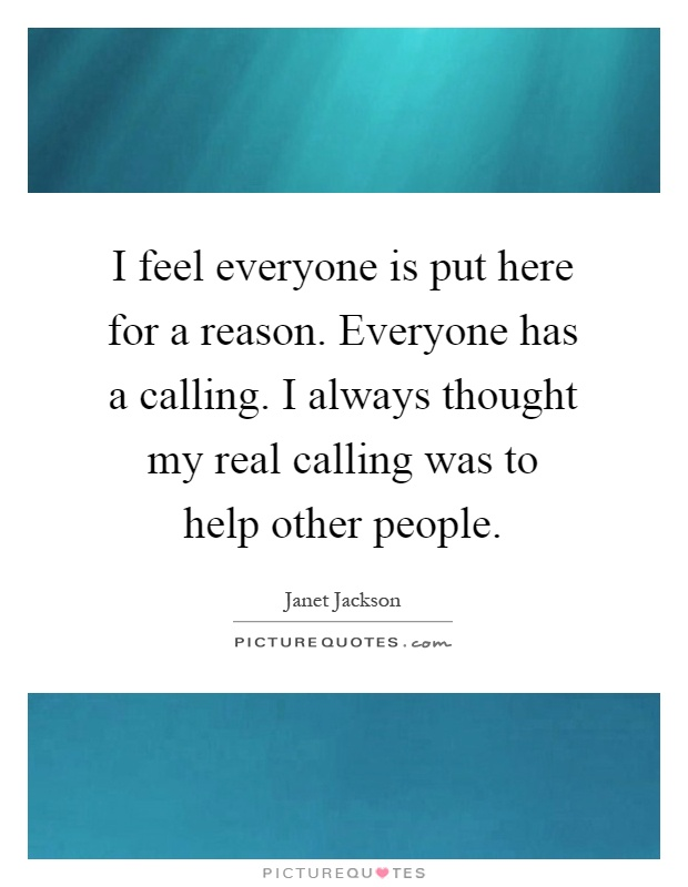 I feel everyone is put here for a reason. Everyone has a calling. I always thought my real calling was to help other people Picture Quote #1