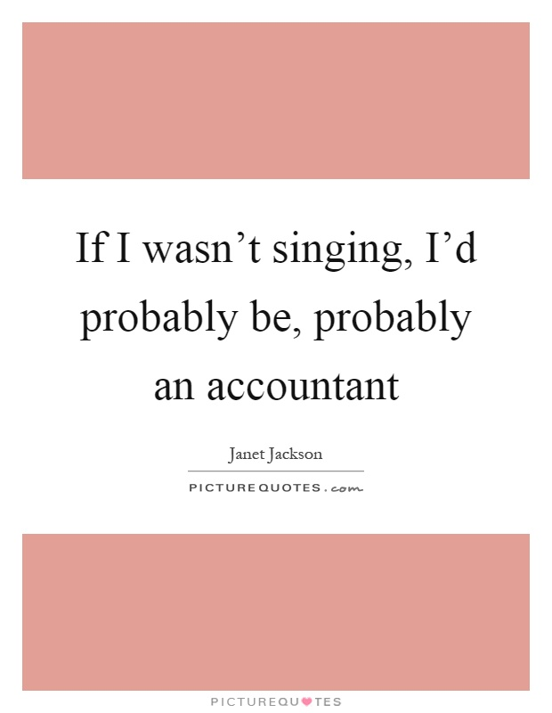 If I wasn't singing, I'd probably be, probably an accountant Picture Quote #1