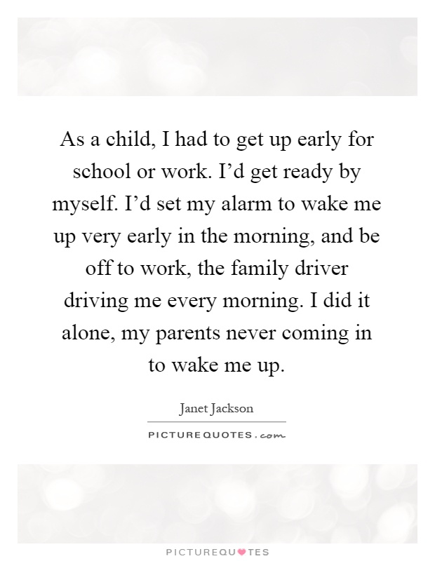 As a child, I had to get up early for school or work. I'd get ready by myself. I'd set my alarm to wake me up very early in the morning, and be off to work, the family driver driving me every morning. I did it alone, my parents never coming in to wake me up Picture Quote #1
