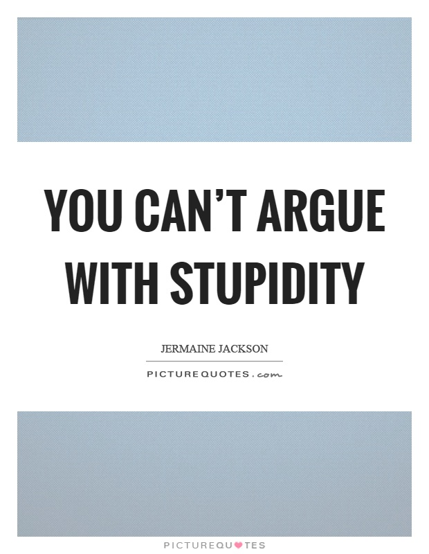 You can't argue with stupidity Picture Quote #1