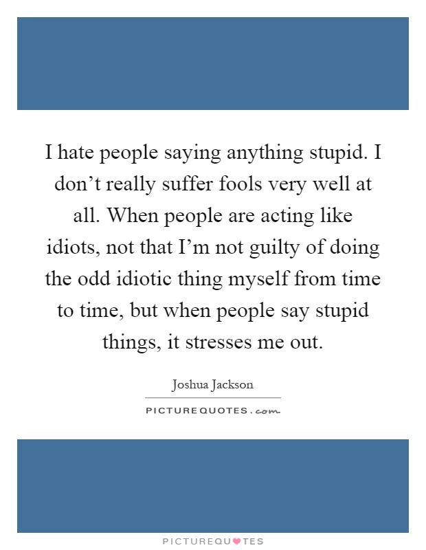 Quotes About Saying Stupid Things: I Hate People Quotes & Sayings