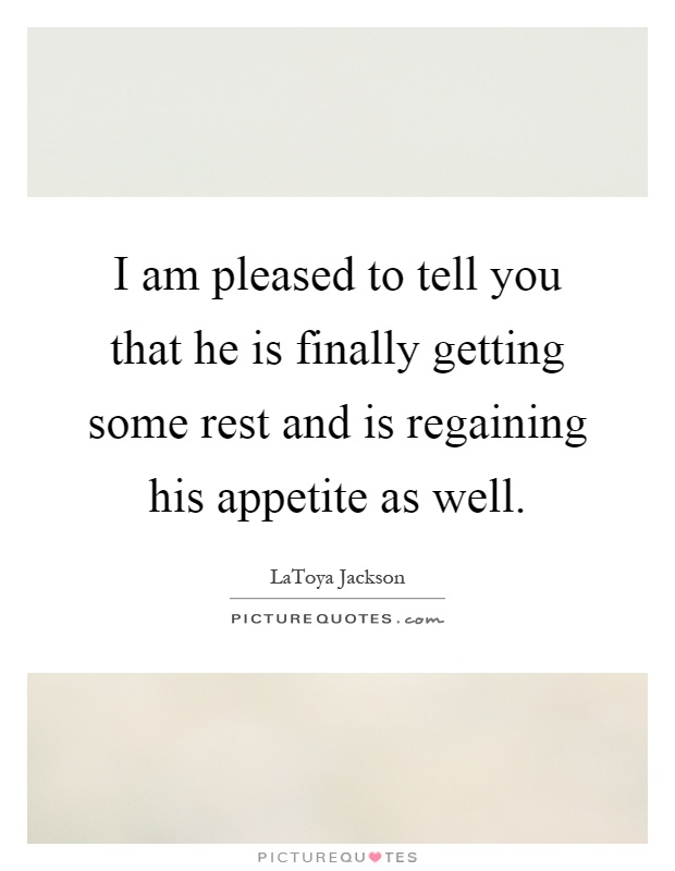 I am pleased to tell you that he is finally getting some rest and is regaining his appetite as well Picture Quote #1