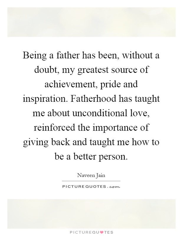Being a father has been, without a doubt, my greatest source of achievement, pride and inspiration. Fatherhood has taught me about unconditional love, reinforced the importance of giving back and taught me how to be a better person Picture Quote #1