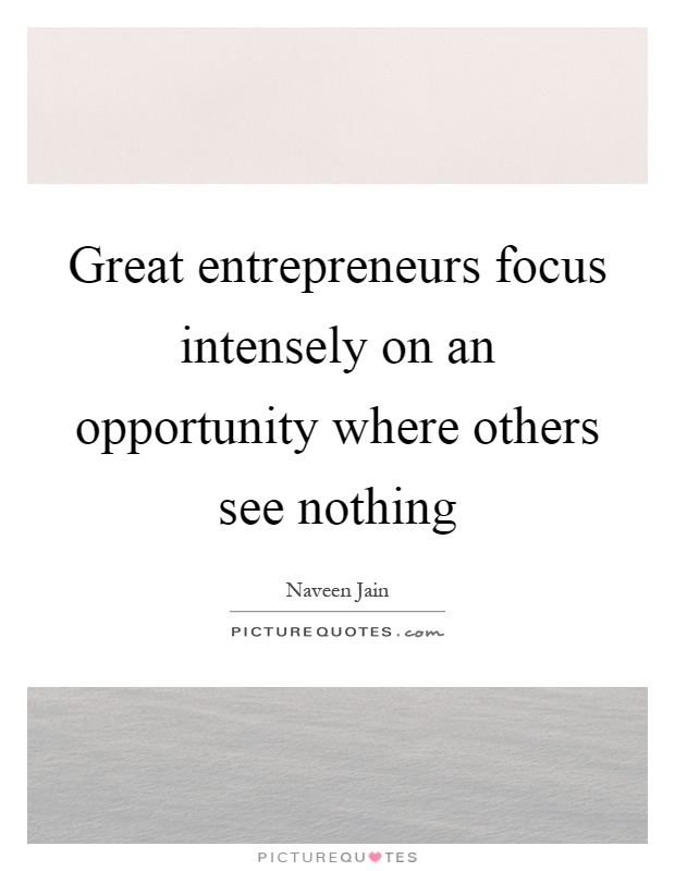 Great entrepreneurs focus intensely on an opportunity where others see nothing Picture Quote #1
