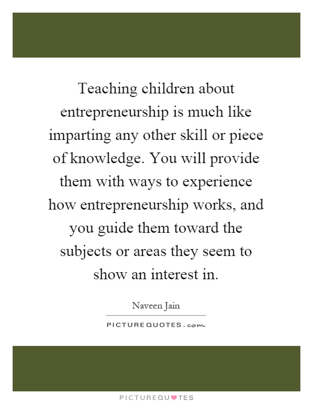 Teaching children about entrepreneurship is much like imparting any other skill or piece of knowledge. You will provide them with ways to experience how entrepreneurship works, and you guide them toward the subjects or areas they seem to show an interest in Picture Quote #1