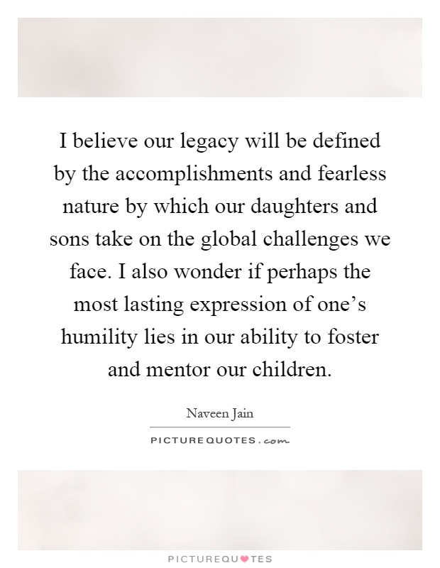 I believe our legacy will be defined by the accomplishments and fearless nature by which our daughters and sons take on the global challenges we face. I also wonder if perhaps the most lasting expression of one's humility lies in our ability to foster and mentor our children Picture Quote #1