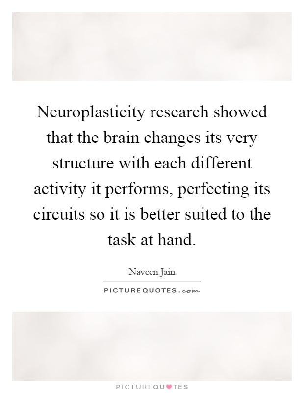 Neuroplasticity research showed that the brain changes its very structure with each different activity it performs, perfecting its circuits so it is better suited to the task at hand Picture Quote #1