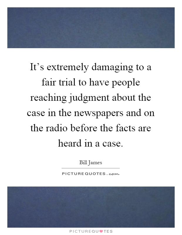 It's extremely damaging to a fair trial to have people reaching judgment about the case in the newspapers and on the radio before the facts are heard in a case Picture Quote #1