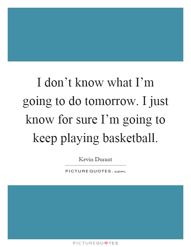 I don't know what I'm going to do tomorrow. I just know for sure I'm going to keep playing basketball Picture Quote #1