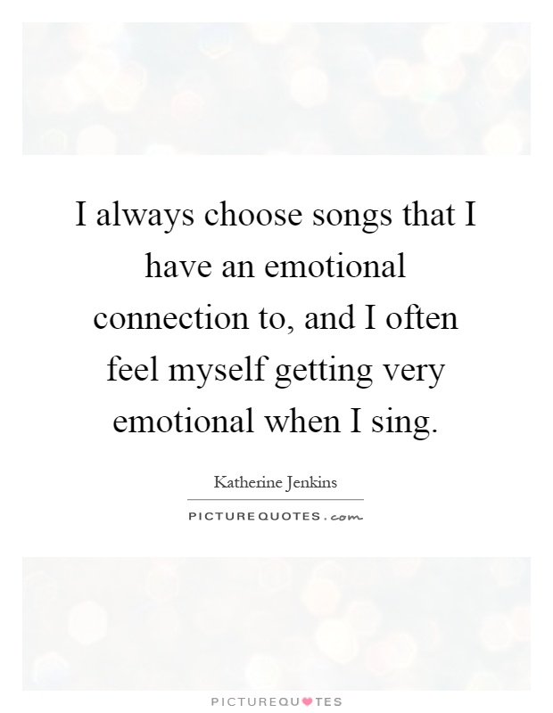 I always choose songs that I have an emotional connection to, and I often feel myself getting very emotional when I sing Picture Quote #1