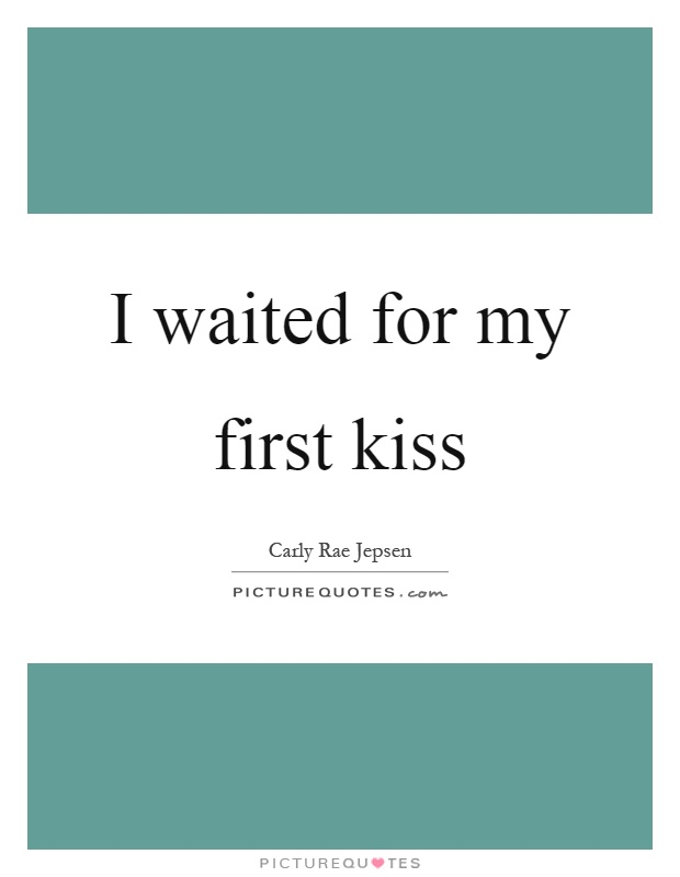 I waited for my first kiss Picture Quote #1