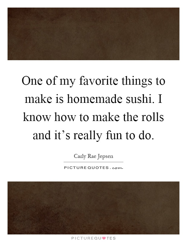 One of my favorite things to make is homemade sushi. I know how to make the rolls and it's really fun to do Picture Quote #1