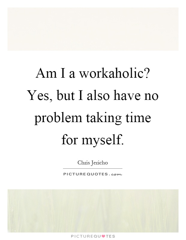 Am I a workaholic? Yes, but I also have no problem taking time for myself Picture Quote #1