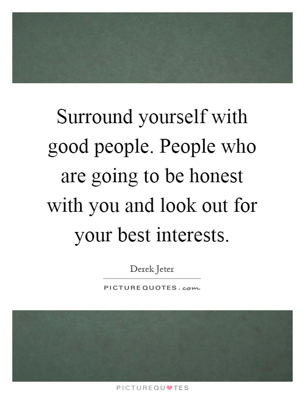 Surround yourself with good people. People who are going to be honest with you and look out for your best interests Picture Quote #1