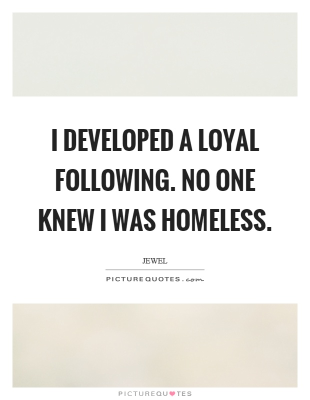 I developed a loyal following. No one knew I was homeless Picture Quote #1