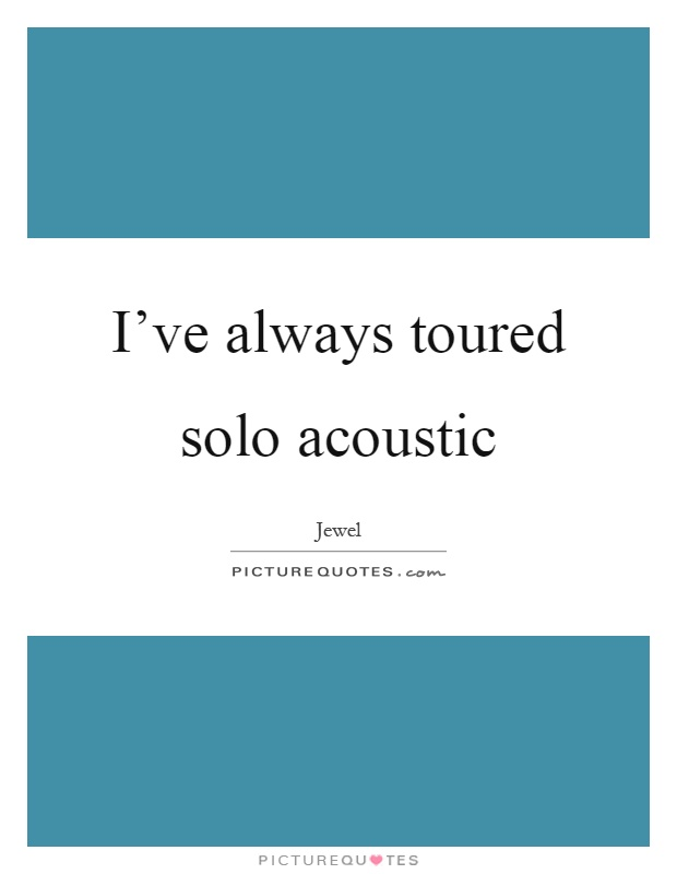 I've always toured solo acoustic Picture Quote #1