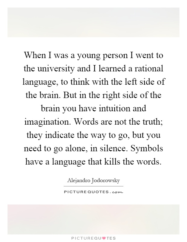 When I was a young person I went to the university and I learned a rational language, to think with the left side of the brain. But in the right side of the brain you have intuition and imagination. Words are not the truth; they indicate the way to go, but you need to go alone, in silence. Symbols have a language that kills the words Picture Quote #1