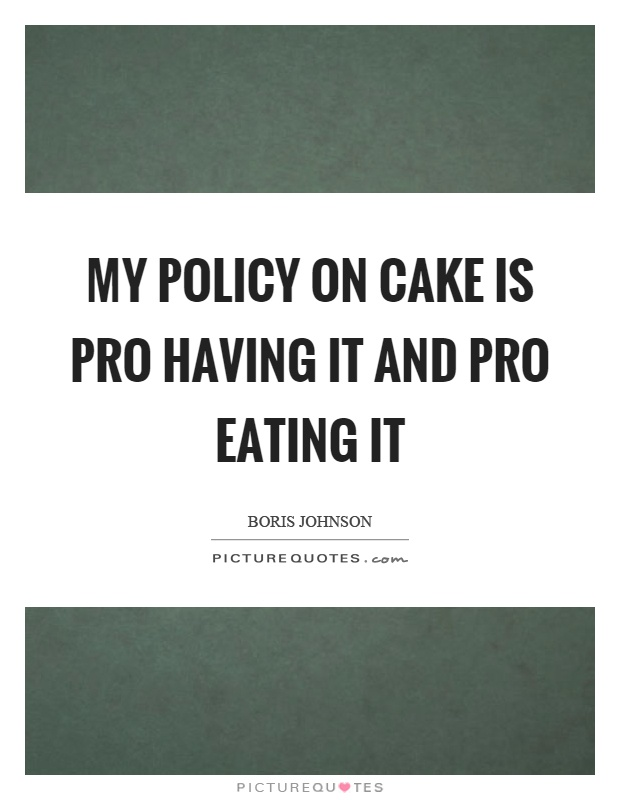 My policy on cake is pro having it and pro eating it Picture Quote #1
