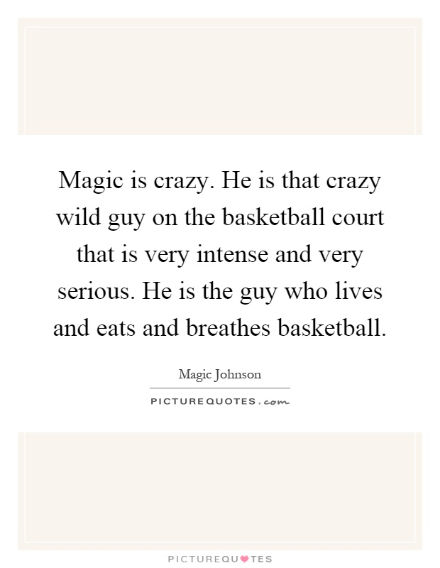 Magic is crazy. He is that crazy wild guy on the basketball court that is very intense and very serious. He is the guy who lives and eats and breathes basketball Picture Quote #1