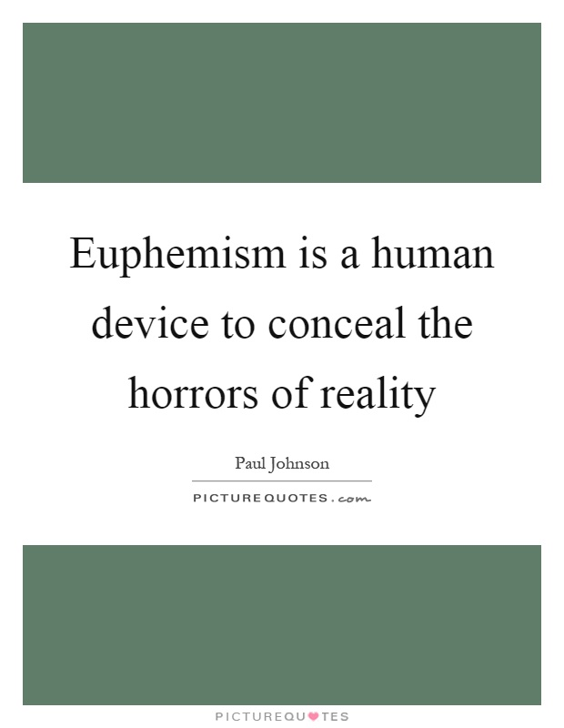 Euphemism is a human device to conceal the horrors of reality Picture Quote #1