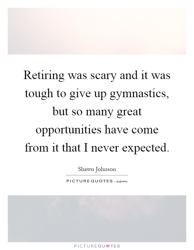 Retiring was scary and it was tough to give up gymnastics, but so many great opportunities have come from it that I never expected Picture Quote #1