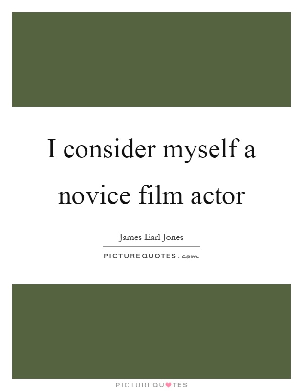 I consider myself a novice film actor Picture Quote #1
