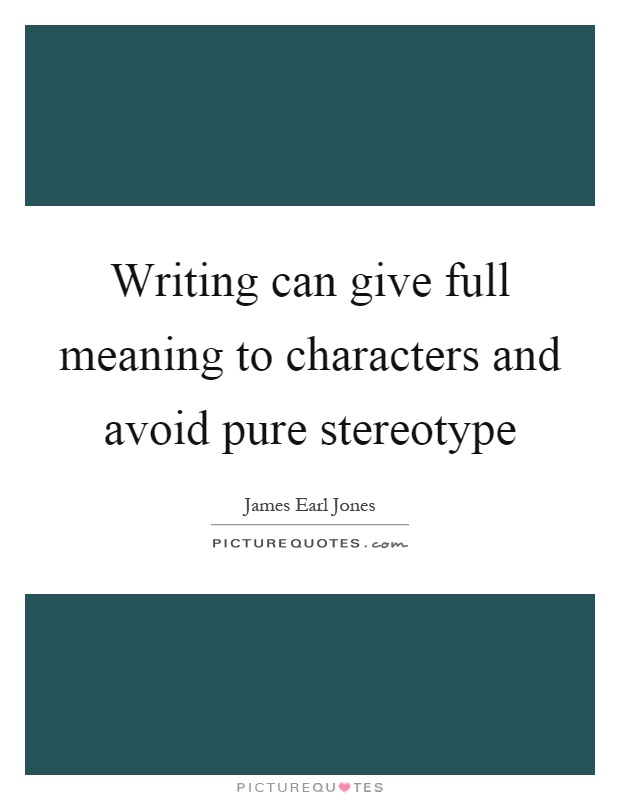 Writing can give full meaning to characters and avoid pure stereotype Picture Quote #1
