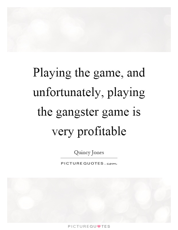 Playing the game, and unfortunately, playing the gangster game is very profitable Picture Quote #1