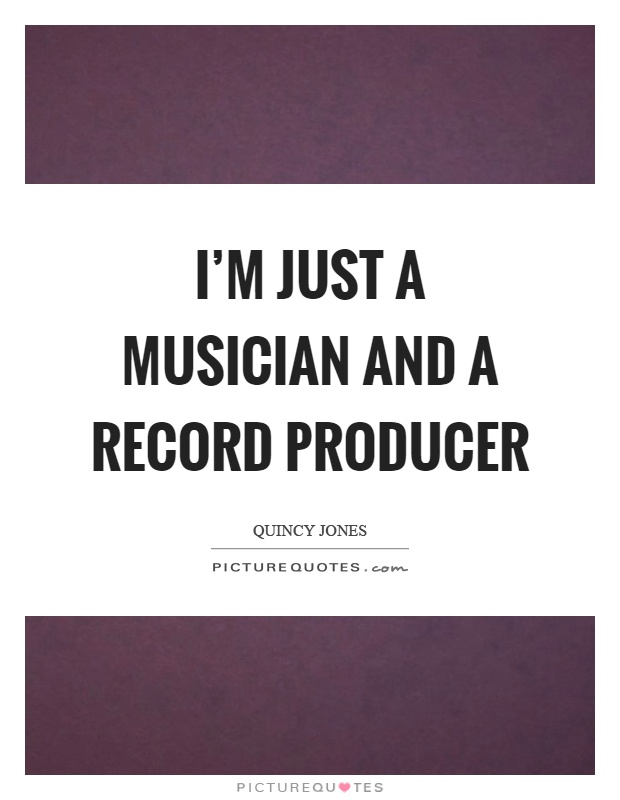 I'm just a musician and a record producer Picture Quote #1