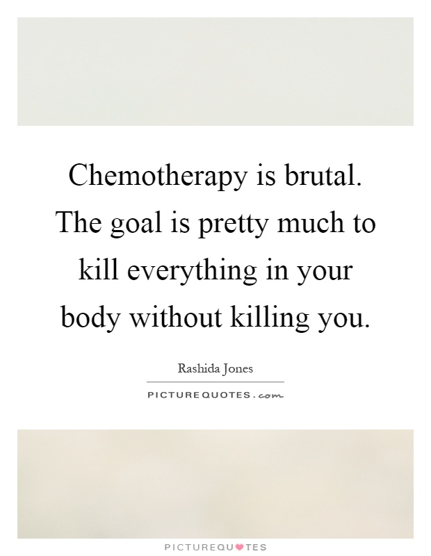 Chemotherapy is brutal. The goal is pretty much to kill everything in your body without killing you Picture Quote #1
