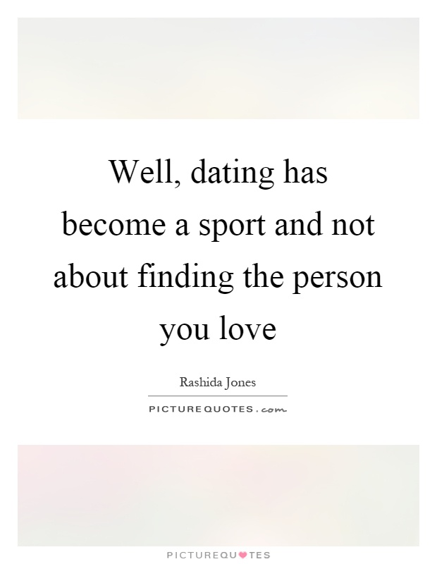 Well, dating has become a sport and not about finding the person you love Picture Quote #1