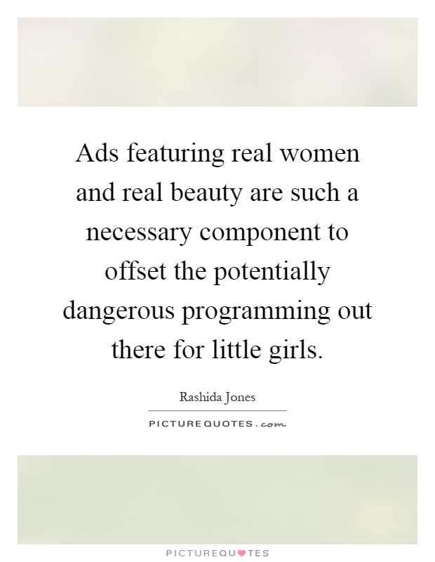 Ads featuring real women and real beauty are such a necessary component to offset the potentially dangerous programming out there for little girls Picture Quote #1