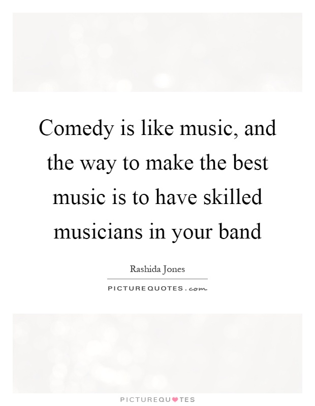 Comedy is like music, and the way to make the best music is to have skilled musicians in your band Picture Quote #1