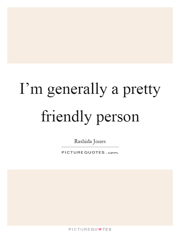 I'm generally a pretty friendly person Picture Quote #1