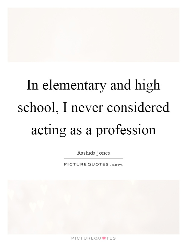In elementary and high school, I never considered acting as a profession Picture Quote #1