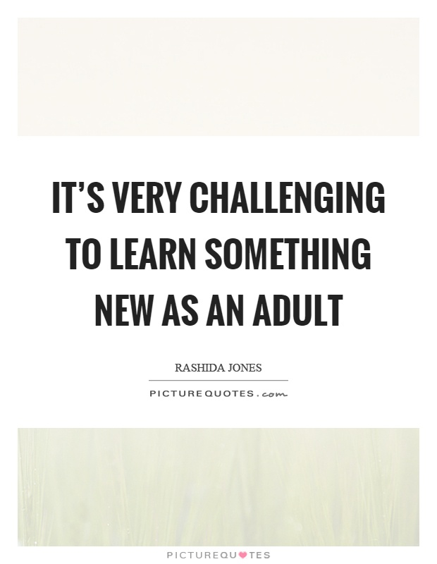It's very challenging to learn something new as an adult Picture Quote #1