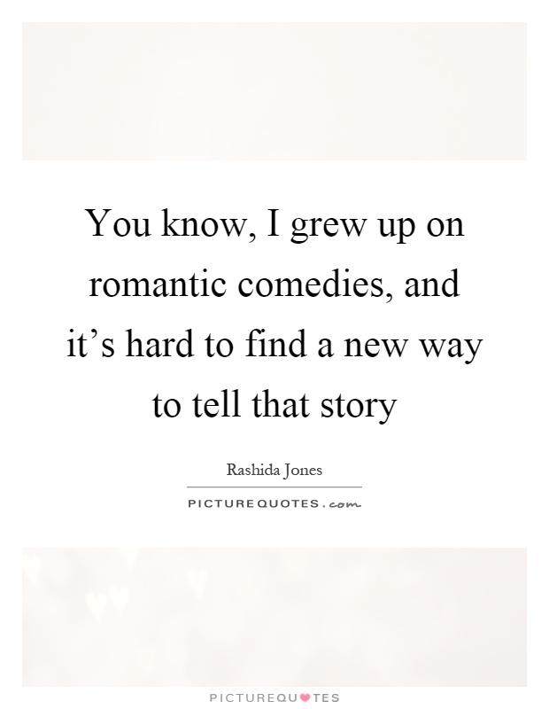 You know, I grew up on romantic comedies, and it's hard to find a new way to tell that story Picture Quote #1