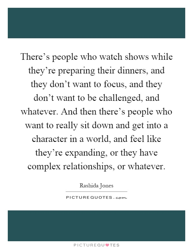 There's people who watch shows while they're preparing their dinners, and they don't want to focus, and they don't want to be challenged, and whatever. And then there's people who want to really sit down and get into a character in a world, and feel like they're expanding, or they have complex relationships, or whatever Picture Quote #1