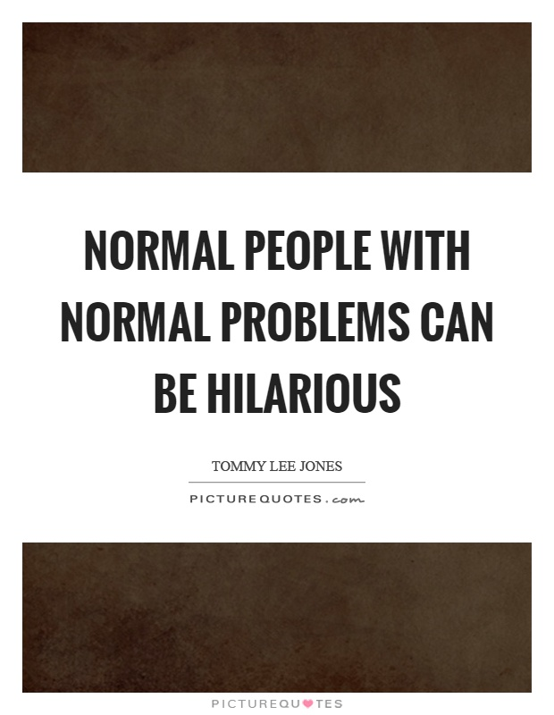 Normal people with normal problems can be hilarious Picture Quote #1