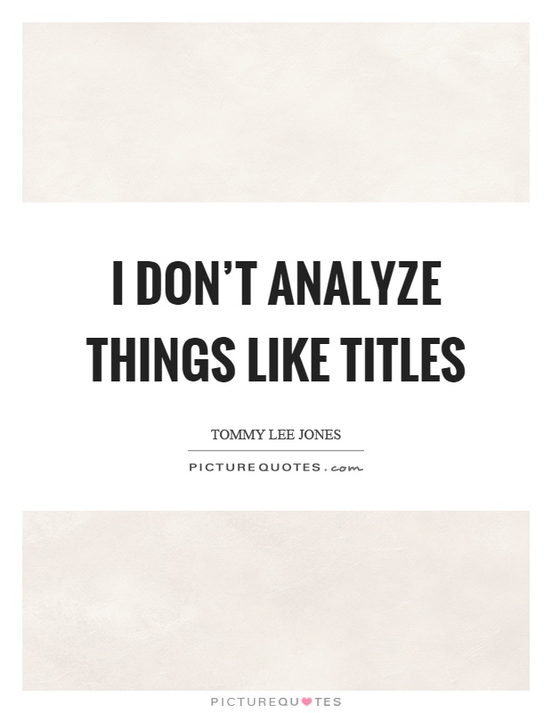 I don't analyze things like titles Picture Quote #1
