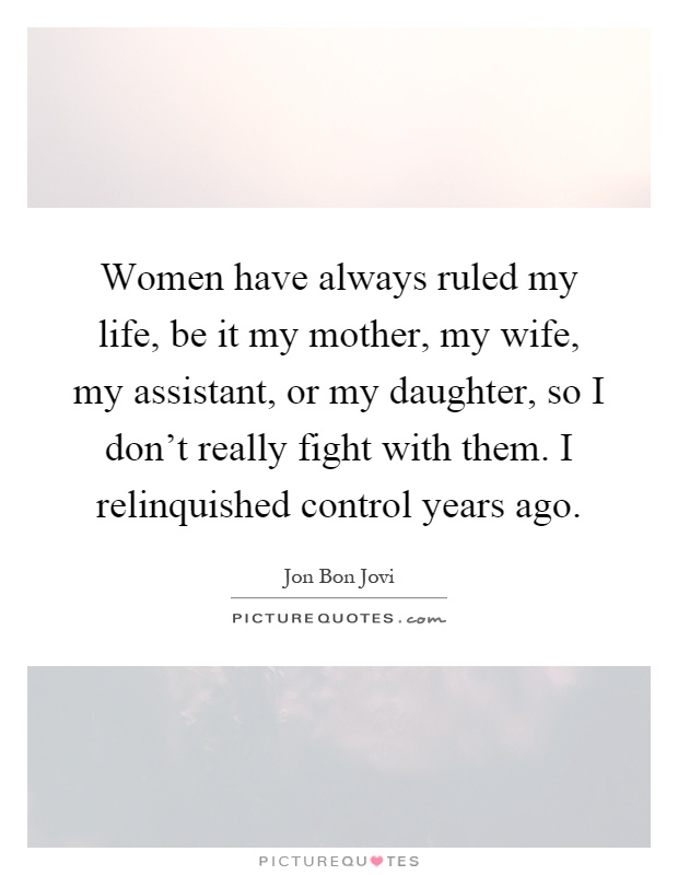 Women have always ruled my life, be it my mother, my wife, my assistant, or my daughter, so I don't really fight with them. I relinquished control years ago Picture Quote #1