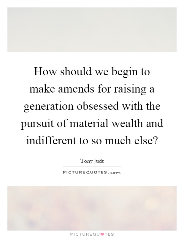 How should we begin to make amends for raising a generation obsessed with the pursuit of material wealth and indifferent to so much else? Picture Quote #1
