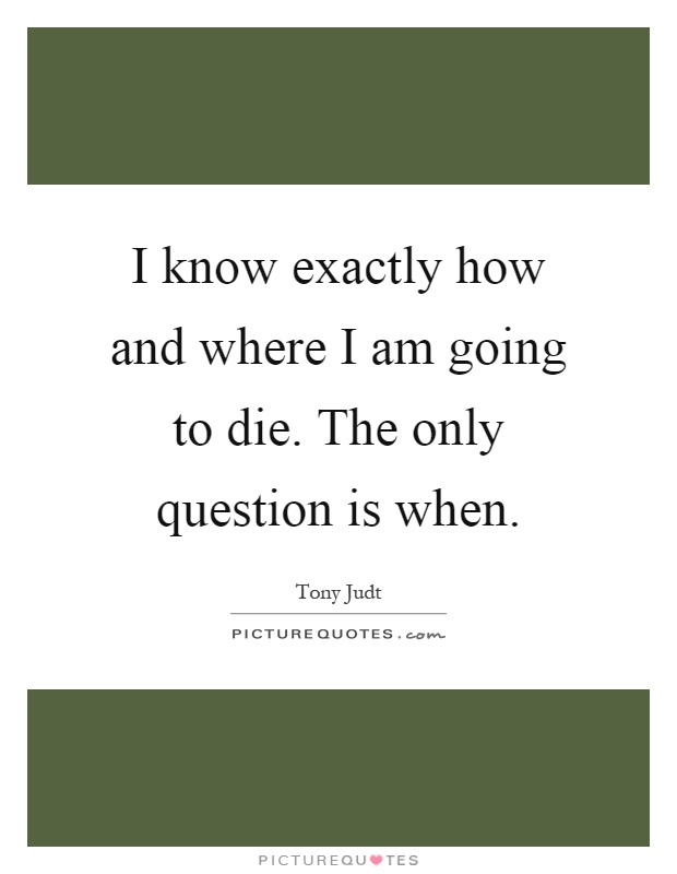 I know exactly how and where I am going to die. The only question is when Picture Quote #1