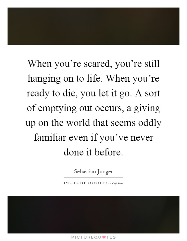When you're scared, you're still hanging on to life. When you're ready to die, you let it go. A sort of emptying out occurs, a giving up on the world that seems oddly familiar even if you've never done it before Picture Quote #1
