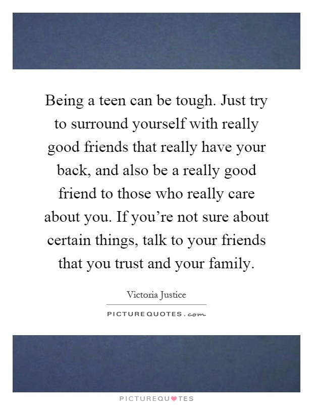 Being a teen can be tough. Just try to surround yourself with really good friends that really have your back, and also be a really good friend to those who really care about you. If you're not sure about certain things, talk to your friends that you trust and your family Picture Quote #1