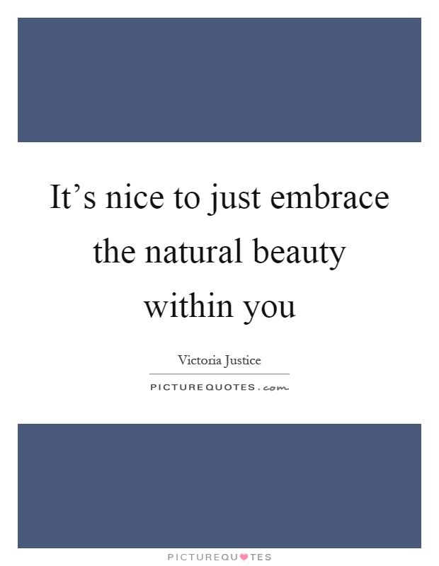 It's nice to just embrace the natural beauty within you Picture Quote #1