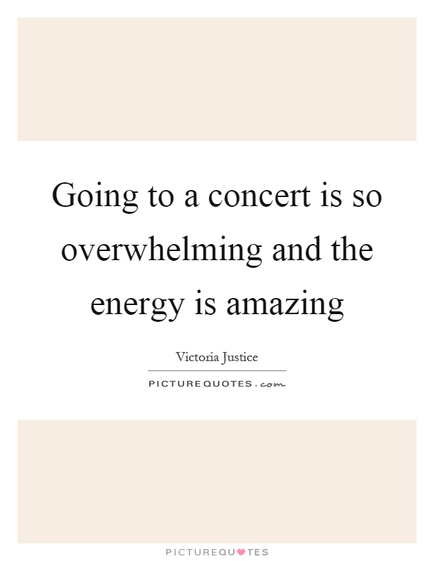 Going to a concert is so overwhelming and the energy is amazing Picture Quote #1