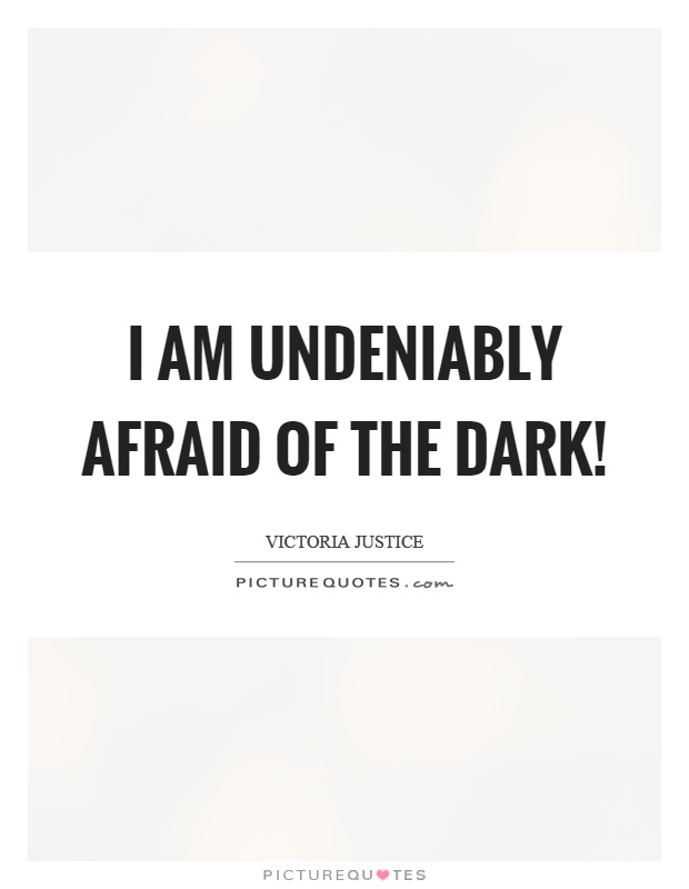 I am undeniably afraid of the dark! Picture Quote #1